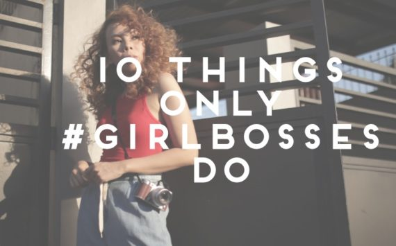 10 Things Only #Girlbosses Do
